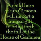 A child born of sun and moon will impart a human gift to bring forth the fall of the House of Gammen